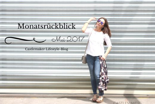 Monatrsrueckblick Mai 2017 Highlights Lifestyle-Blog Castlemaker Outfits Mode Fashion Beauty_Fotor